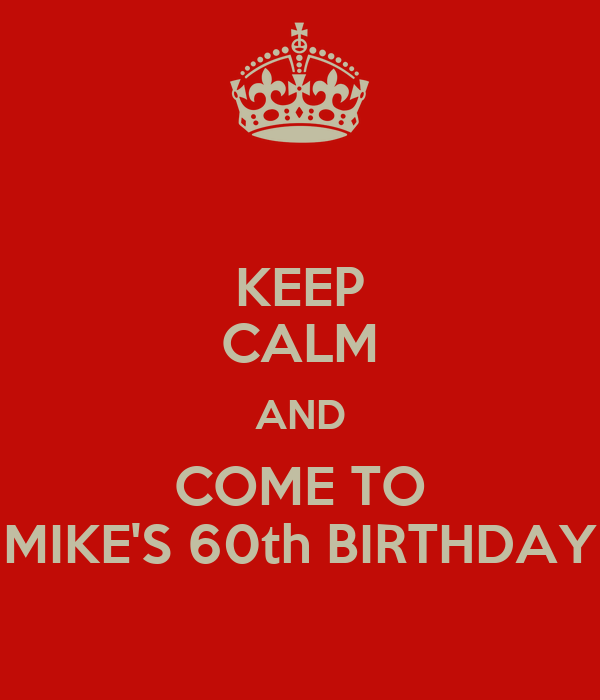KEEP CALM AND COME TO MIKE'S 60th BIRTHDAY