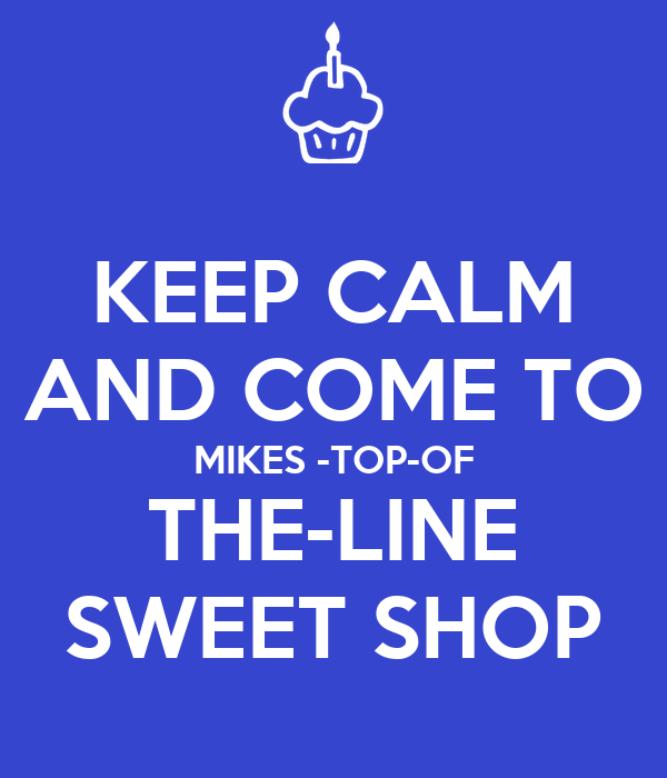 KEEP CALM AND COME TO MIKES -TOP-OF THE-LINE SWEET SHOP