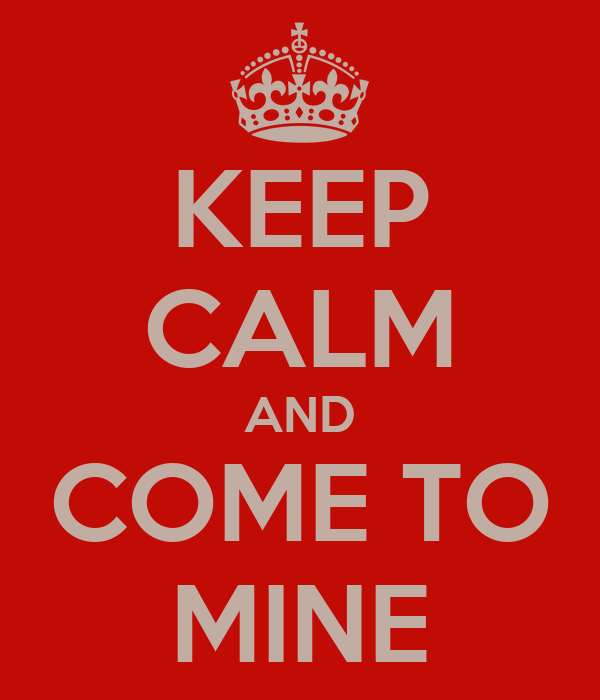 KEEP CALM AND COME TO MINE