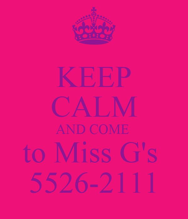 KEEP CALM AND COME  to Miss G's  5526-2111