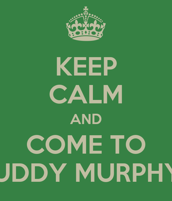 KEEP CALM AND COME TO MUDDY MURPHY'S