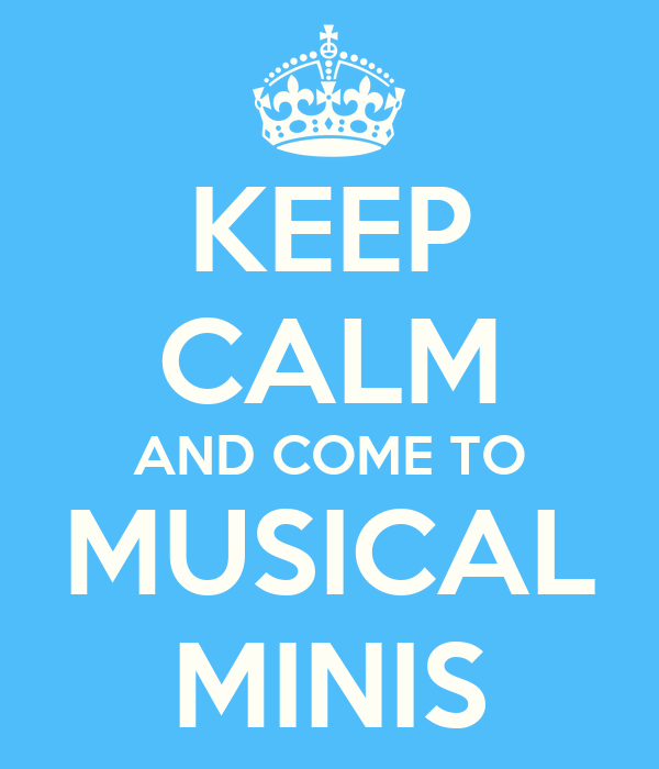 KEEP CALM AND COME TO MUSICAL MINIS