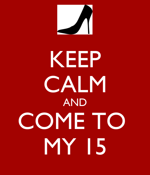 KEEP CALM AND COME TO  MY 15