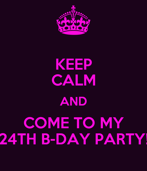 KEEP CALM AND COME TO MY 24TH B-DAY PARTY!