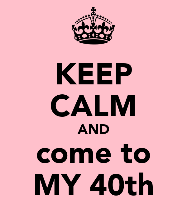 KEEP CALM AND come to MY 40th