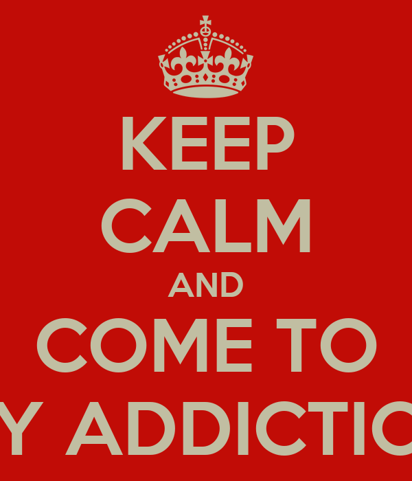 KEEP CALM AND COME TO MY ADDICTION