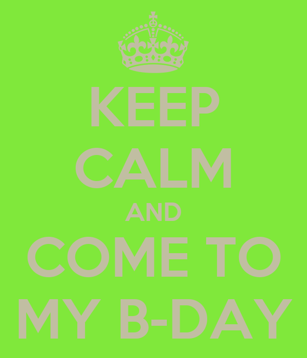 KEEP CALM AND COME TO MY B-DAY