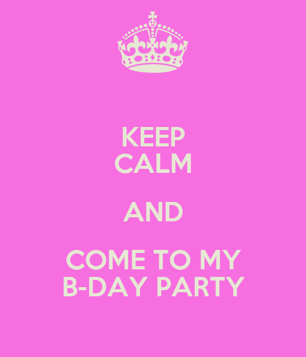 KEEP CALM AND COME TO MY B-DAY PARTY