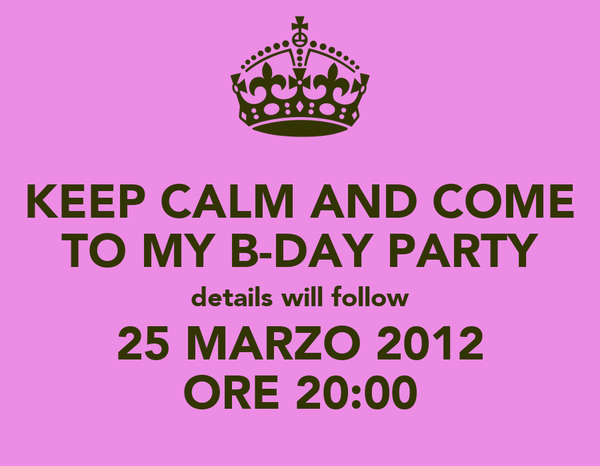 KEEP CALM AND COME TO MY B-DAY PARTY details will follow 25 MARZO 2012 ORE 20:00