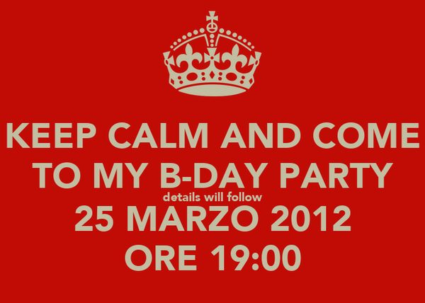 KEEP CALM AND COME TO MY B-DAY PARTY details will follow 25 MARZO 2012 ORE 19:00