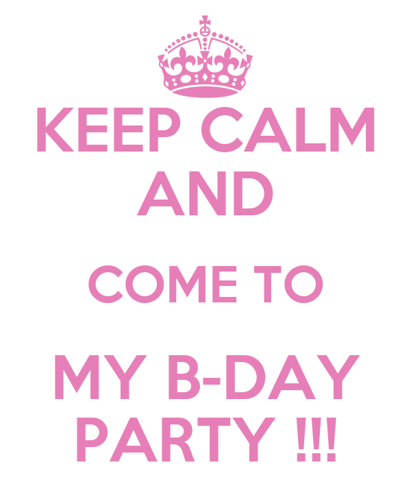 KEEP CALM AND COME TO MY B-DAY PARTY !!!