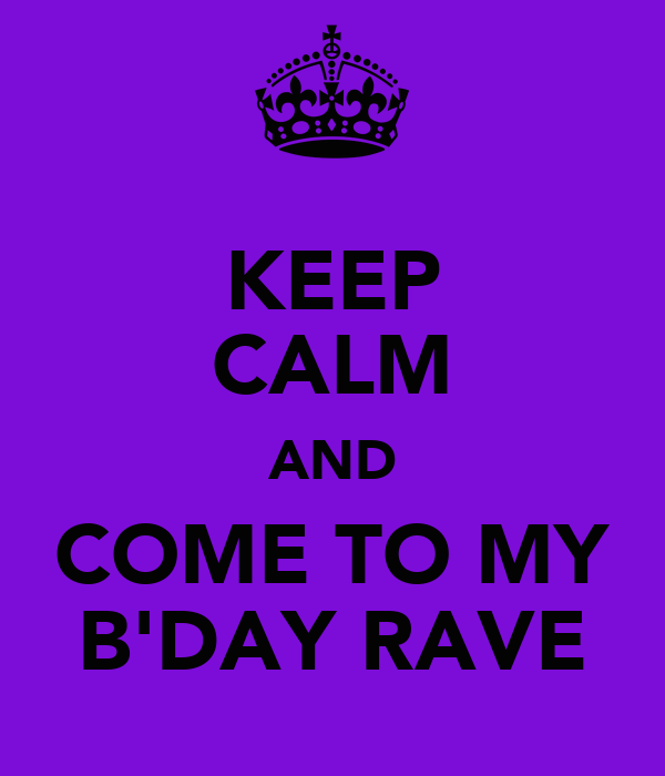 KEEP CALM AND COME TO MY B'DAY RAVE