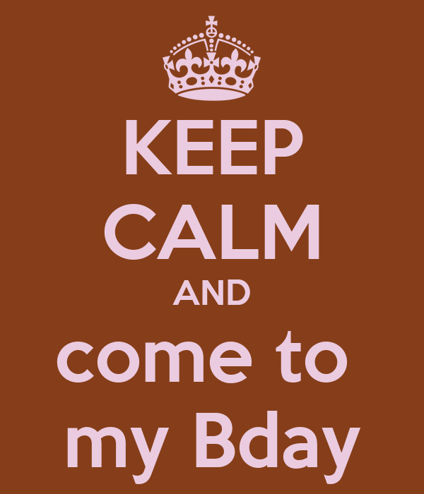 KEEP CALM AND come to  my Bday