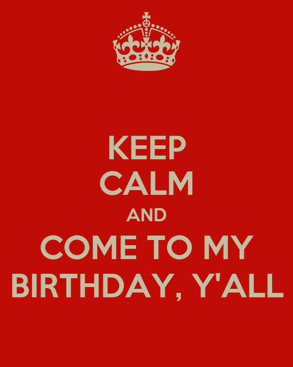 KEEP CALM AND COME TO MY BIRTHDAY, Y'ALL
