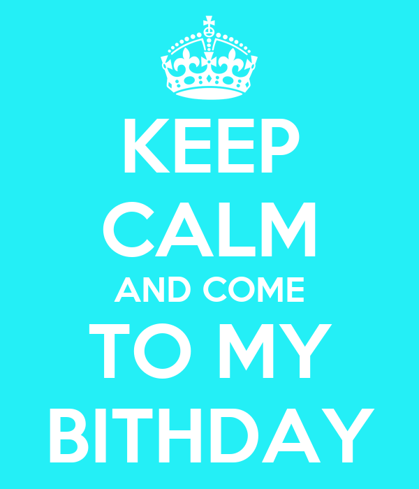 KEEP CALM AND COME TO MY BITHDAY