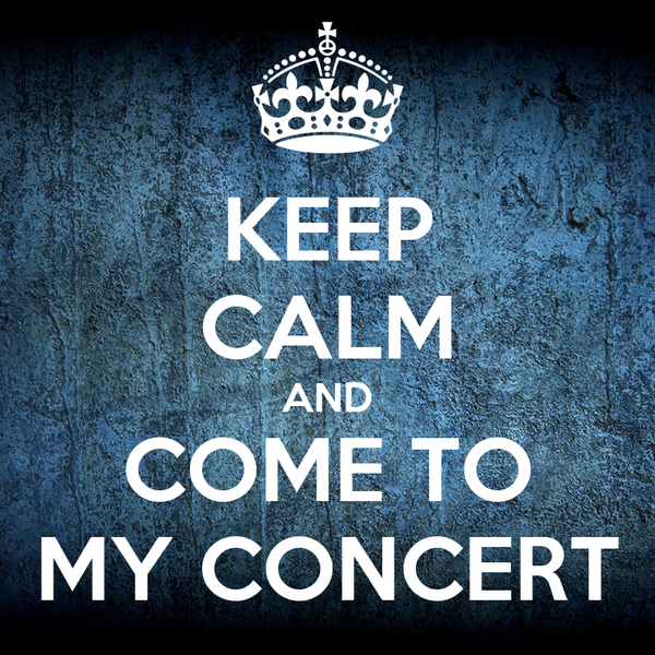 KEEP CALM AND COME TO MY CONCERT