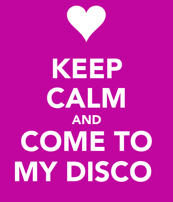 KEEP CALM AND COME TO MY DISCO