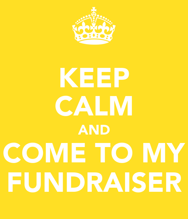 KEEP CALM AND COME TO MY FUNDRAISER