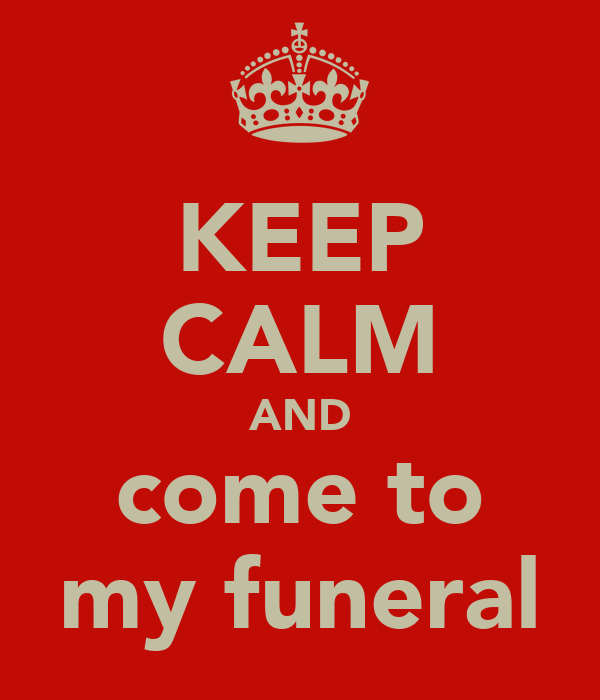 KEEP CALM AND come to my funeral