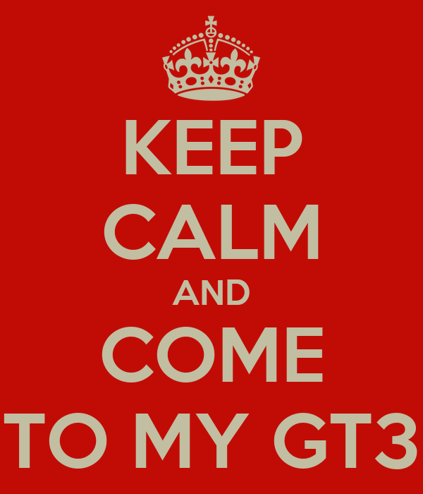 KEEP CALM AND COME TO MY GT3