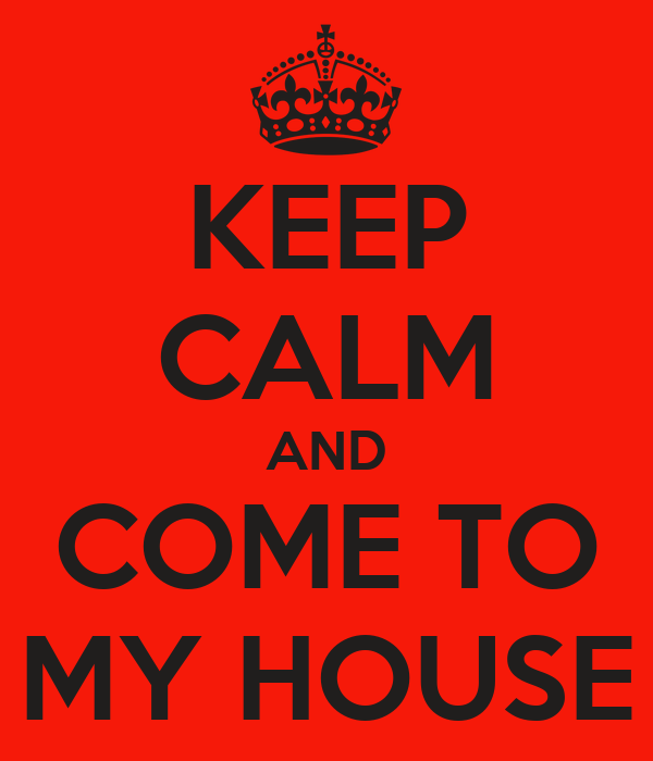 KEEP CALM AND COME TO MY HOUSE