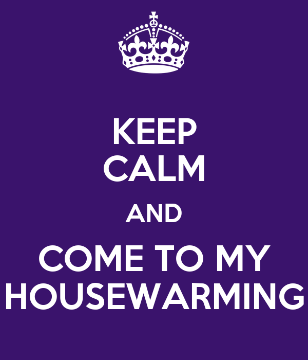 KEEP CALM AND COME TO MY HOUSEWARMING