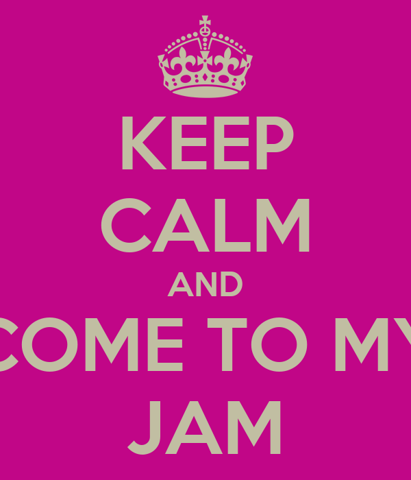 KEEP CALM AND COME TO MY JAM