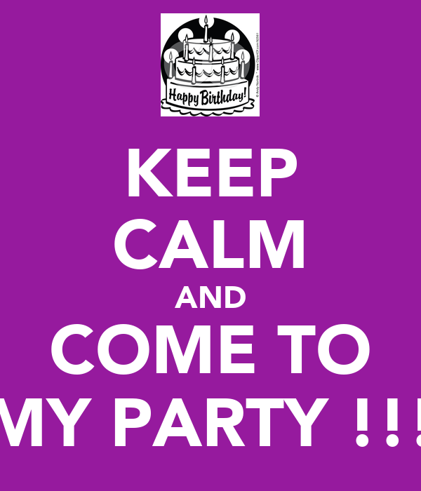 KEEP CALM AND COME TO MY PARTY !!!