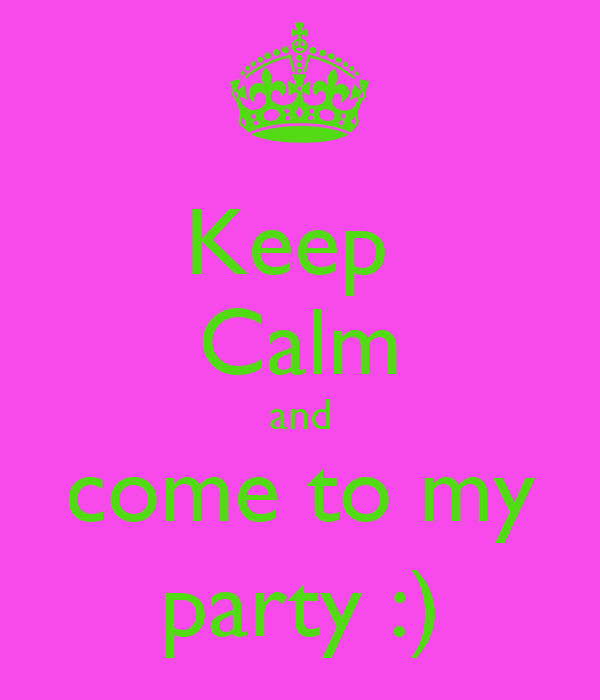 Keep  Calm and come to my party :)