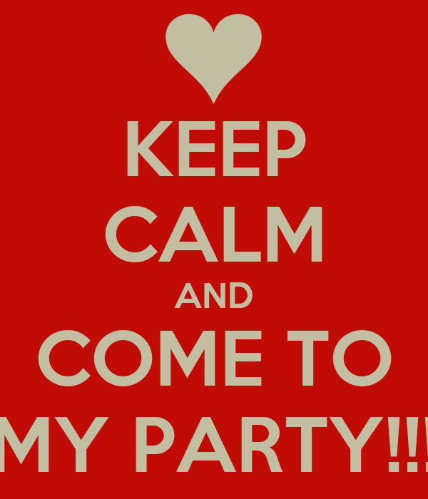 KEEP CALM AND COME TO MY PARTY!!!