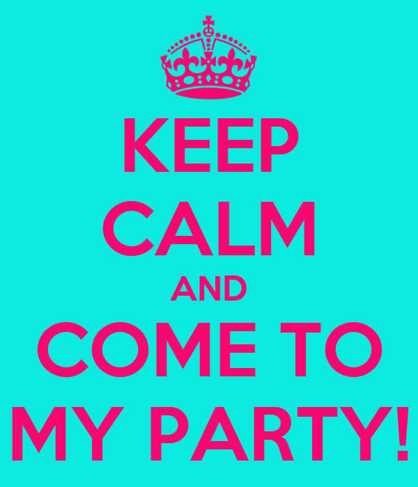 KEEP CALM AND COME TO MY PARTY!