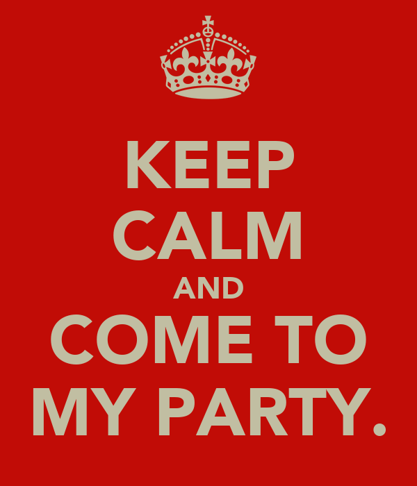 KEEP CALM AND COME TO MY PARTY.