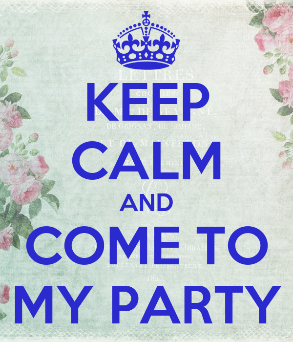 KEEP CALM AND COME TO MY PARTY
