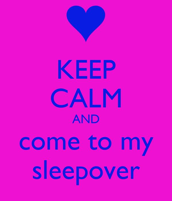 KEEP CALM AND come to my sleepover