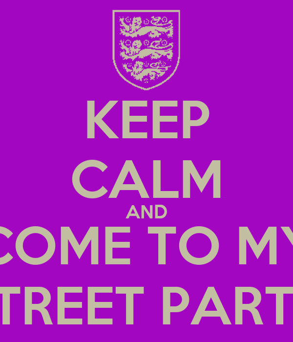 KEEP CALM AND COME TO MY STREET PARTY