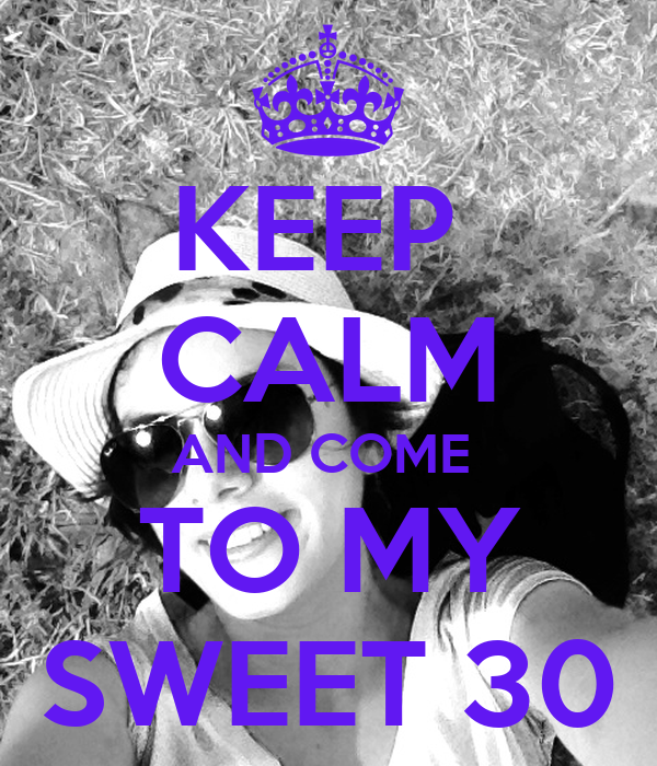 KEEP  CALM AND COME  TO MY SWEET 30