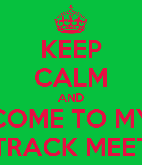 KEEP CALM AND COME TO MY TRACK MEET