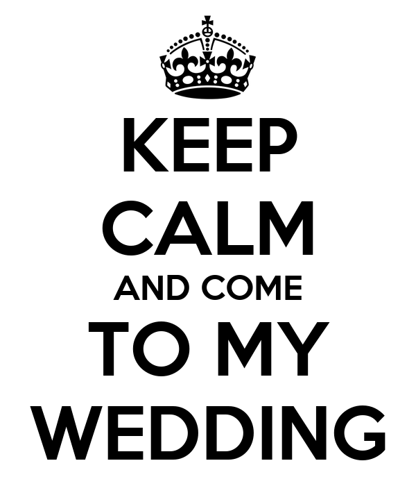 KEEP CALM AND COME TO MY WEDDING