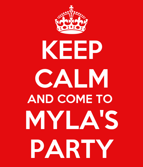KEEP CALM AND COME TO    MYLA'S   PARTY
