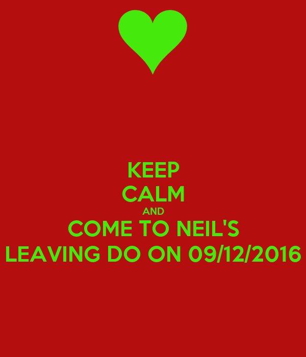 KEEP CALM AND COME TO NEIL'S LEAVING DO ON 09/12/2016