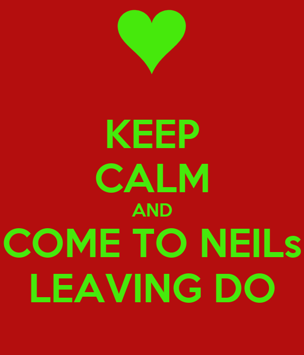 KEEP CALM AND COME TO NEILs LEAVING DO