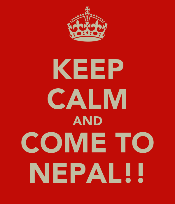 KEEP CALM AND COME TO NEPAL!!