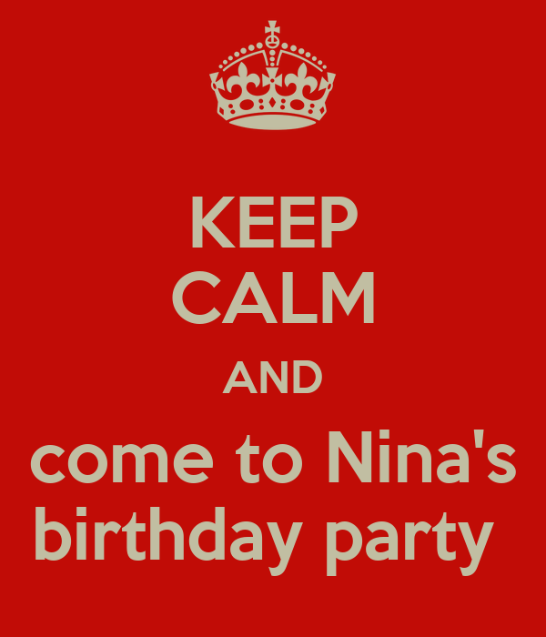 KEEP CALM AND come to Nina's birthday party