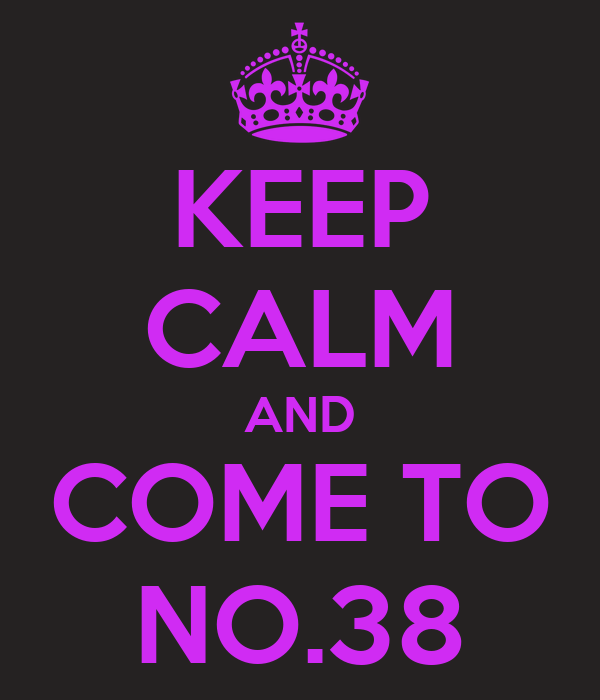 KEEP CALM AND COME TO NO.38