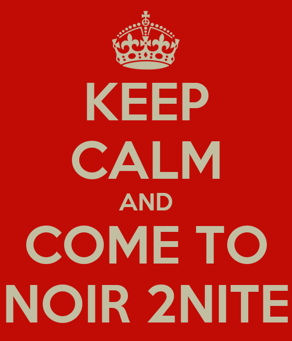 KEEP CALM AND COME TO NOIR 2NITE