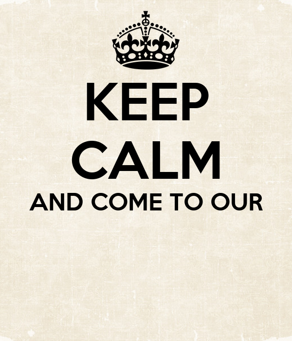 KEEP CALM AND COME TO OUR