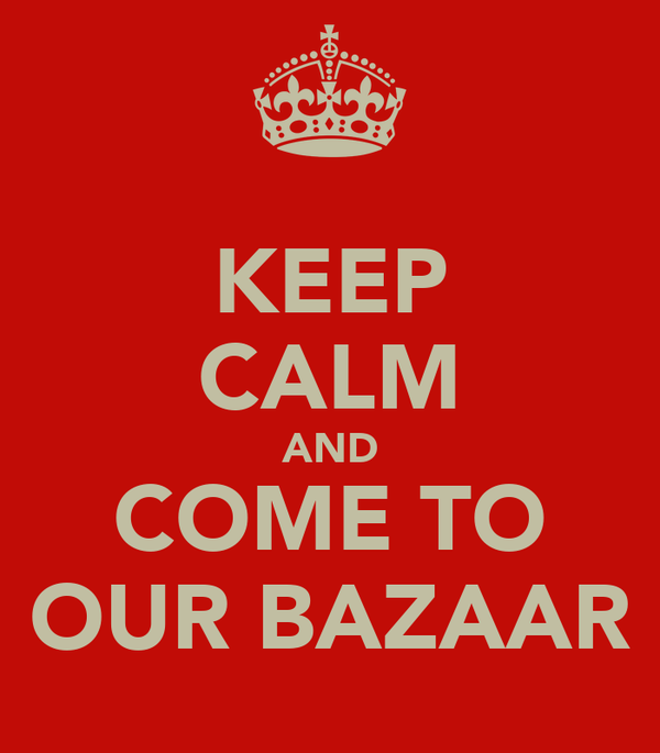 KEEP CALM AND COME TO OUR BAZAAR