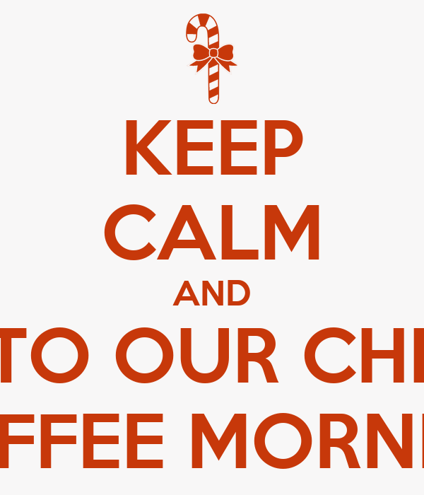 KEEP CALM AND COME TO OUR CHRISMAS COFFEE MORNING