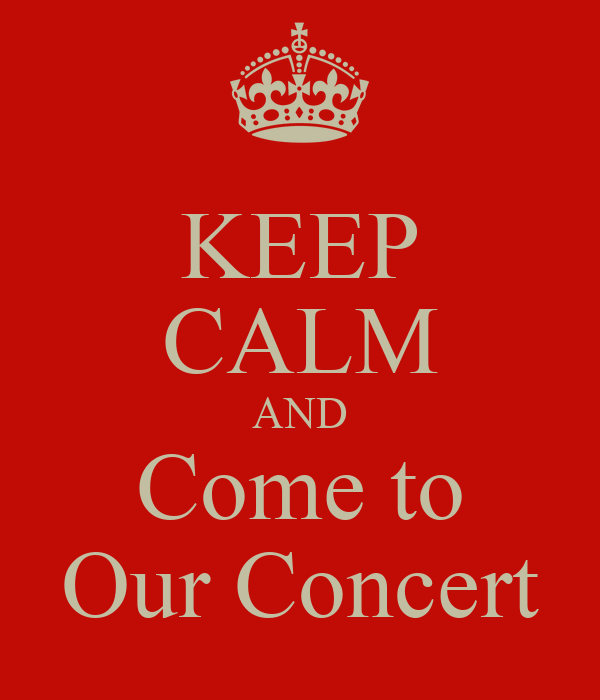 KEEP CALM AND Come to Our Concert