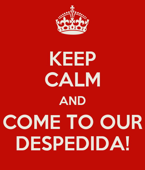 KEEP CALM AND COME TO OUR DESPEDIDA!